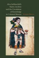Alva Ixtlilxochitl's Native Archive and the Circulation of Knowledge in Colonial Mexico book cover